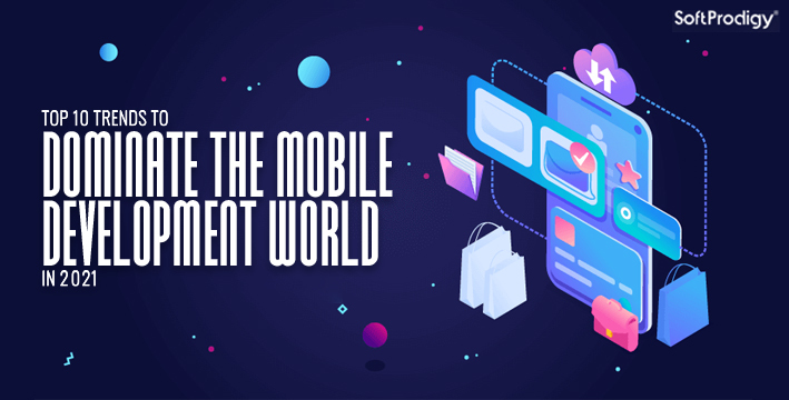 Top 10 trends to dominate the mobile development world in 2021