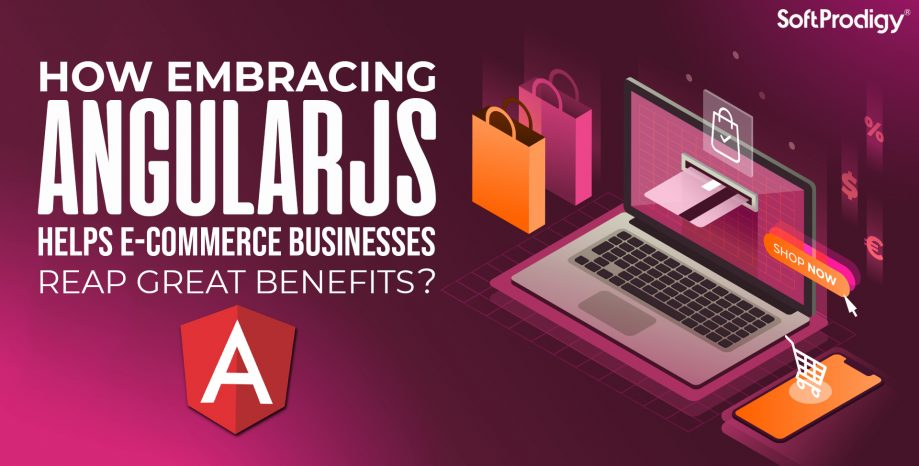 How Embracing AngularJS Helps E-Commerce Businesses Reap Great Benefits?